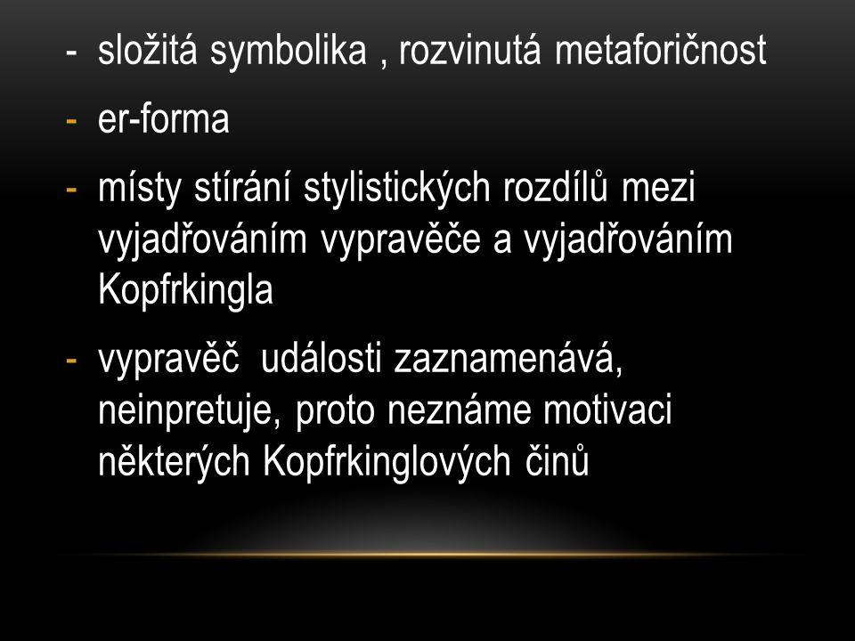 - složitá symbolika, rozvinutá metaforičnost -er-forma -místy stírání stylistických rozdílů mezi vyjadřováním vypravěče a vyjadřováním Kopfrkingla -vypravěč události zaznamenává, neinpretuje, proto neznáme motivaci některých Kopfrkinglových činů