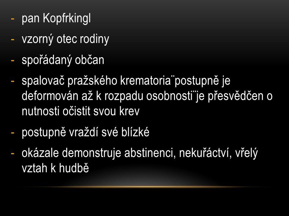 -pan Kopfrkingl -vzorný otec rodiny -spořádaný občan -spalovač pražského krematoria¨postupně je deformován až k rozpadu osobnosti¨je přesvědčen o nutnosti očistit svou krev -postupně vraždí své blízké -okázale demonstruje abstinenci, nekuřáctví, vřelý vztah k hudbě