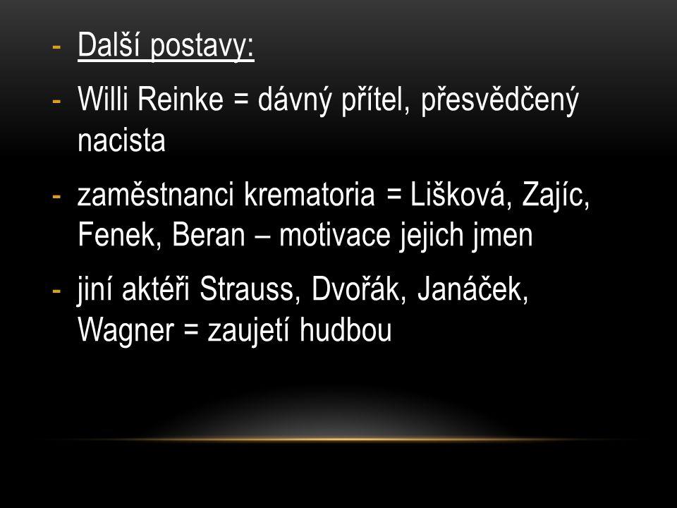 -Další postavy: -Willi Reinke = dávný přítel, přesvědčený nacista -zaměstnanci krematoria = Lišková, Zajíc, Fenek, Beran – motivace jejich jmen -jiní aktéři Strauss, Dvořák, Janáček, Wagner = zaujetí hudbou