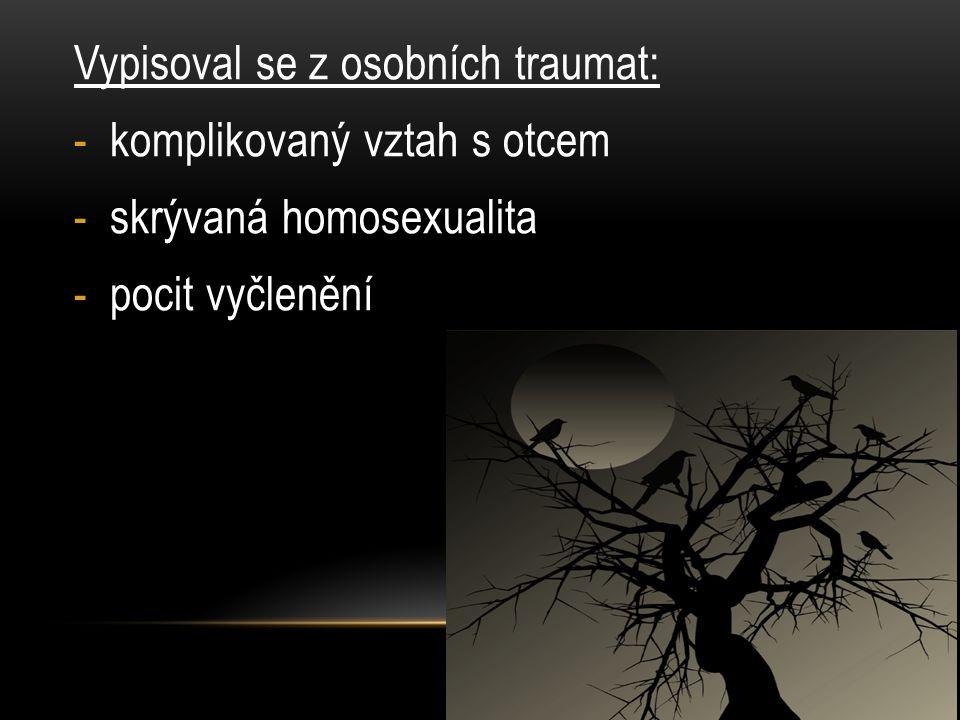 Vypisoval se z osobních traumat: -komplikovaný vztah s otcem -skrývaná homosexualita -pocit vyčlenění