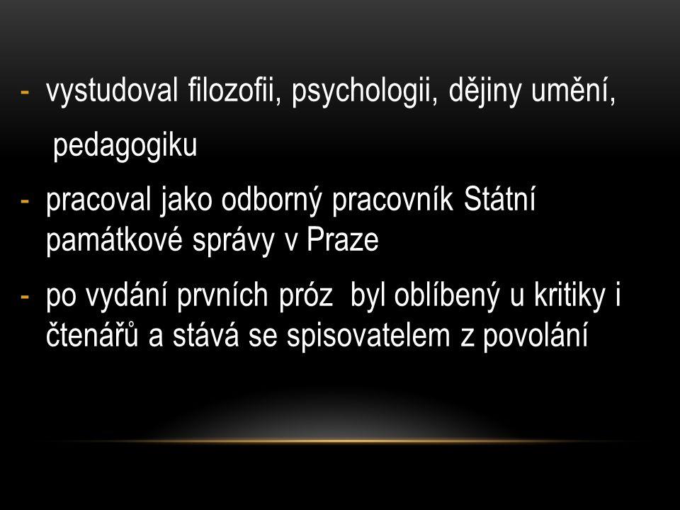 -vystudoval filozofii, psychologii, dějiny umění, pedagogiku -pracoval jako odborný pracovník Státní památkové správy v Praze -po vydání prvních próz byl oblíbený u kritiky i čtenářů a stává se spisovatelem z povolání