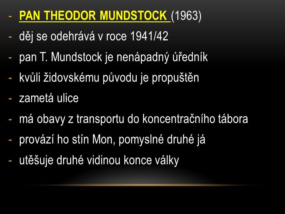 - PAN THEODOR MUNDSTOCK (1963) -děj se odehrává v roce 1941/42 -pan T. Mundstock je nenápadný úředník -kvůli židovskému původu je propuštěn -zametá ul