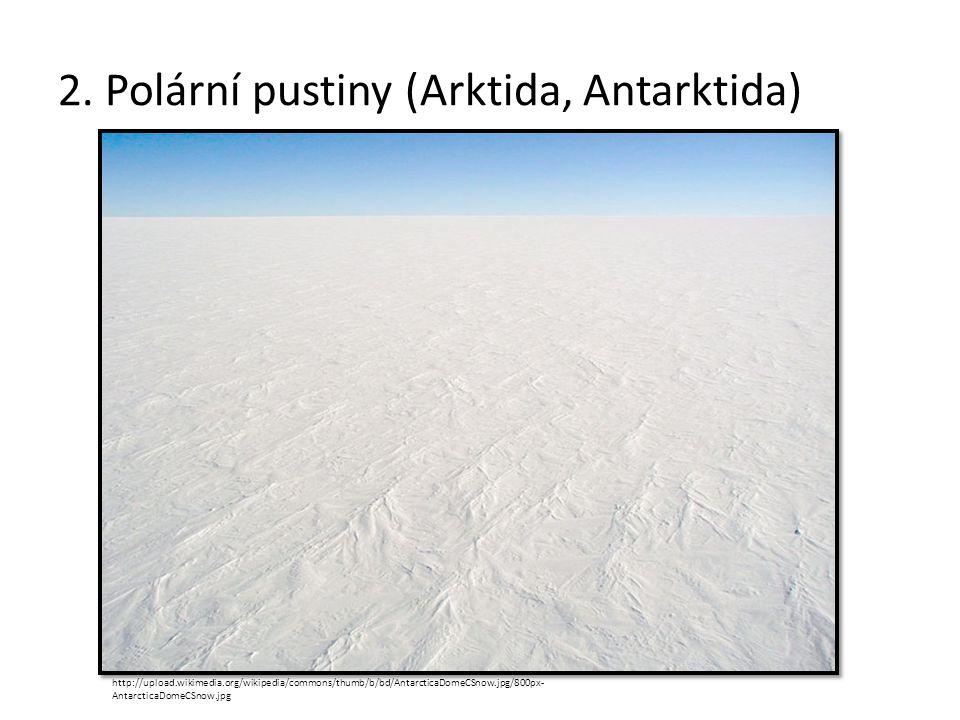 2. Polární pustiny (Arktida, Antarktida) http://upload.wikimedia.org/wikipedia/commons/thumb/b/bd/AntarcticaDomeCSnow.jpg/800px- AntarcticaDomeCSnow.j