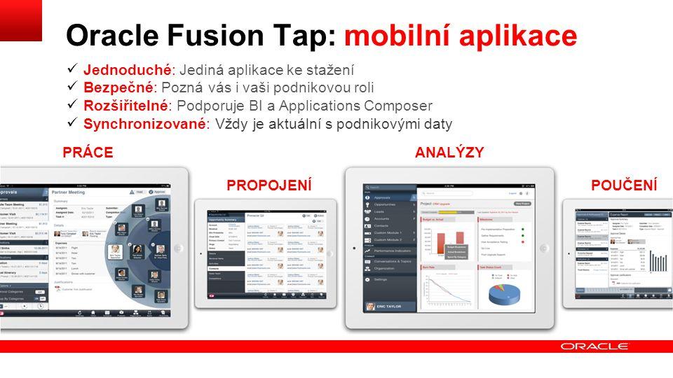 POUČENÍ PRÁCEANALÝZY PROPOJENÍ Jednoduché: Jediná aplikace ke stažení Bezpečné: Pozná vás i vaši podnikovou roli Rozšiřitelné: Podporuje BI a Applications Composer Synchronizované: Vždy je aktuální s podnikovými daty Oracle Fusion Tap: mobilní aplikace