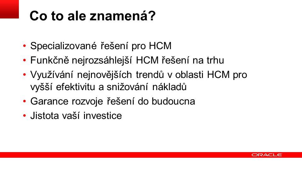 Co to ale znamená? Specializované řešení pro HCM Funkčně nejrozsáhlejší HCM řešení na trhu Využívání nejnovějších trendů v oblasti HCM pro vyšší efekt