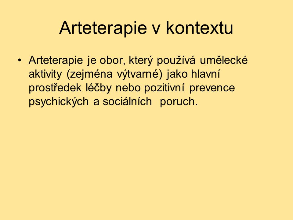Arteterapie v kontextu Arteterapie je obor, který používá umělecké aktivity (zejména výtvarné) jako hlavní prostředek léčby nebo pozitivní prevence ps