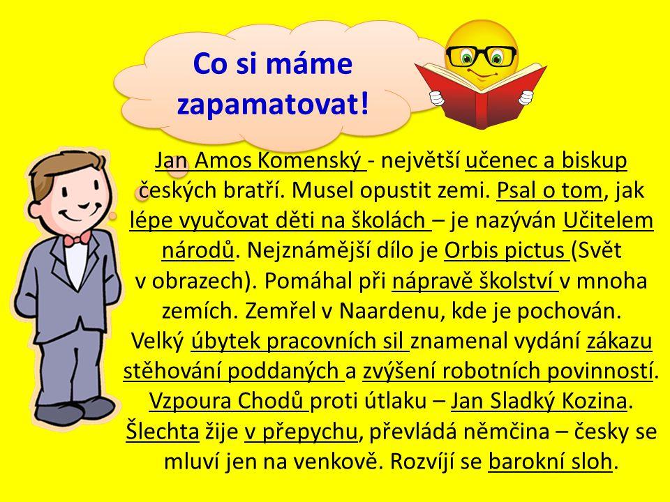 Co si máme zapamatovat! Jan Amos Komenský - největší učenec a biskup českých bratří. Musel opustit zemi. Psal o tom, jak lépe vyučovat děti na školách
