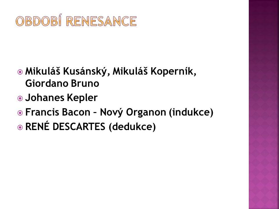  Mikuláš Kusánský, Mikuláš Koperník, Giordano Bruno  Johanes Kepler  Francis Bacon – Nový Organon (indukce)  RENÉ DESCARTES (dedukce)