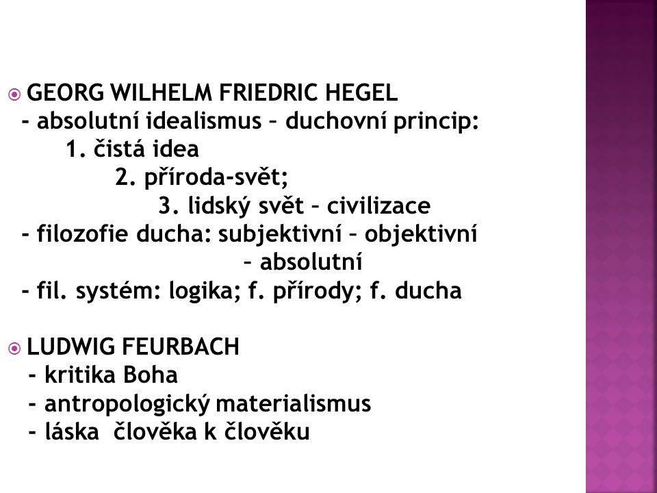  GEORG WILHELM FRIEDRIC HEGEL - absolutní idealismus – duchovní princip: 1.