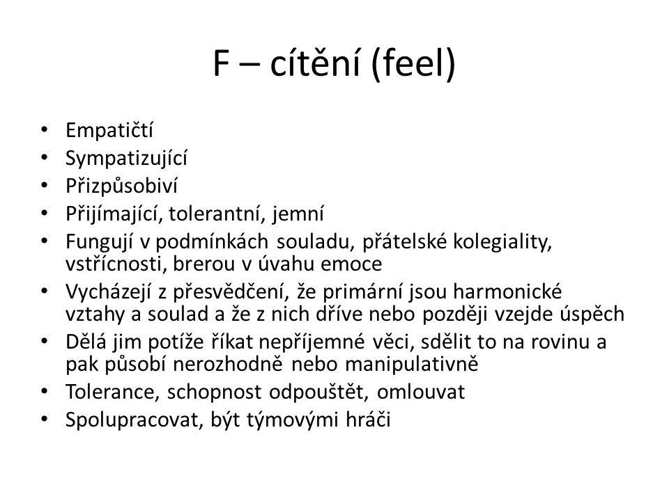 F – cítění (feel) Empatičtí Sympatizující Přizpůsobiví Přijímající, tolerantní, jemní Fungují v podmínkách souladu, přátelské kolegiality, vstřícnosti