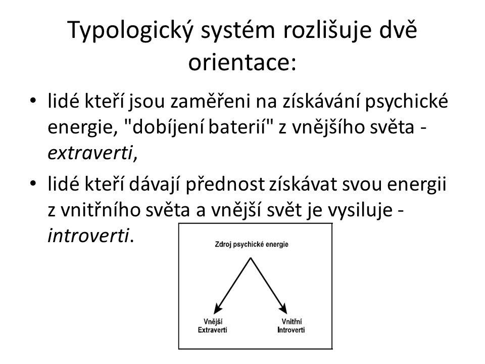 Typologický systém rozlišuje dvě orientace: lidé kteří jsou zaměřeni na získávání psychické energie, dobíjení baterií z vnějšího světa - extraverti, lidé kteří dávají přednost získávat svou energii z vnitřního světa a vnější svět je vysiluje - introverti.