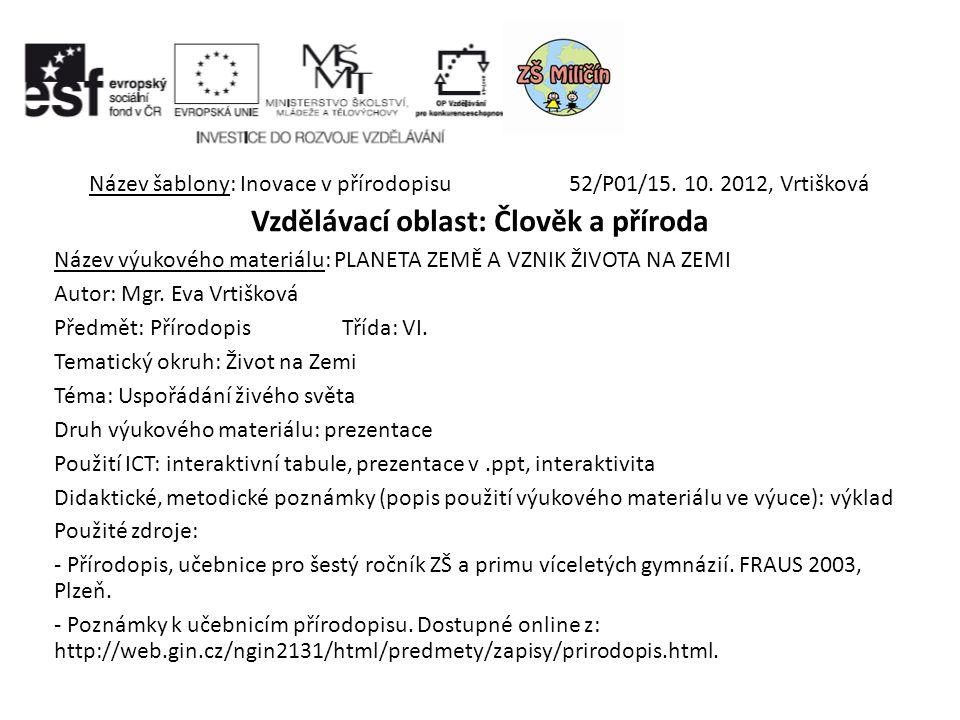 Název šablony: Inovace v přírodopisu52/P01/15. 10. 2012, Vrtišková Vzdělávací oblast: Člověk a příroda Název výukového materiálu: PLANETA ZEMĚ A VZNIK