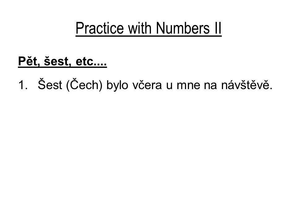 Practice with Numbers II Pět, šest, etc.... 1.Šest (Čech) bylo včera u mne na návštěvě.