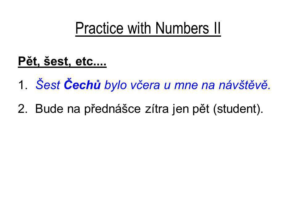 Practice with Numbers II Pět, šest, etc.... 1. Šest Čechů bylo včera u mne na návštěvě.