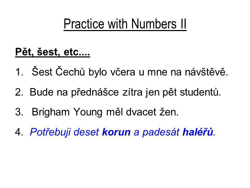 Practice with Numbers II Pět, šest, etc.... 1.Šest Čechů bylo včera u mne na návštěvě.