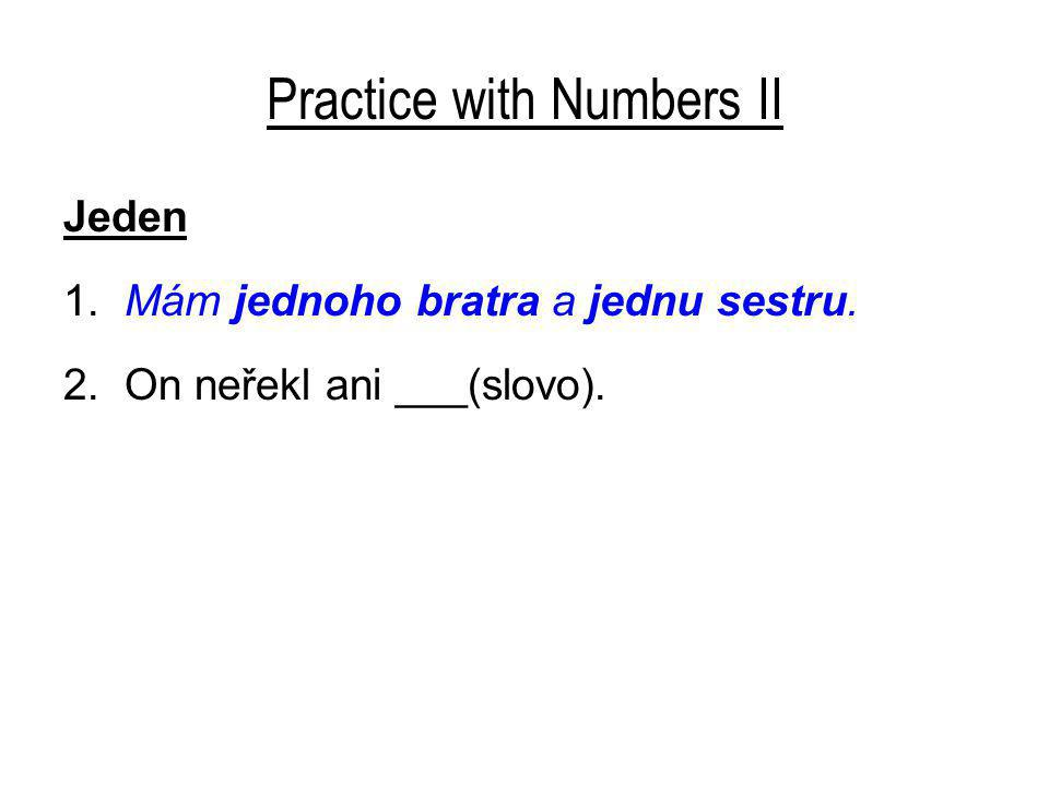 Practice with Numbers II Jeden 1. Mám jednoho bratra a jednu sestru. 2. On neřekl ani ___(slovo).