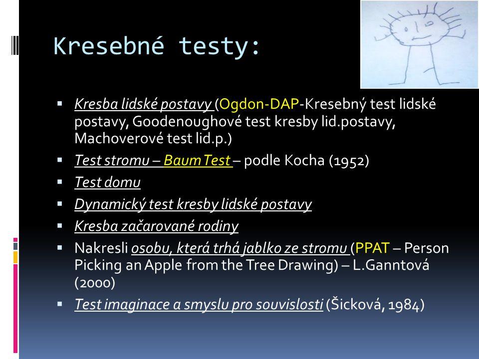 Kresebné testy:  Kresba lidské postavy (Ogdon-DAP-Kresebný test lidské postavy, Goodenoughové test kresby lid.postavy, Machoverové test lid.p.)  Test stromu – Baum Test – podle Kocha (1952)  Test domu  Dynamický test kresby lidské postavy  Kresba začarované rodiny  Nakresli osobu, která trhá jablko ze stromu (PPAT – Person Picking an Apple from the Tree Drawing) – L.Ganntová (2000)  Test imaginace a smyslu pro souvislosti (Šicková, 1984)