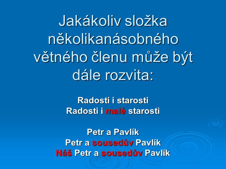 Jakákoliv složka několikanásobného větného členu může být dále rozvita: Radosti i starosti Radosti i malé starosti Petr a Pavlík Petr a sousedův Pavlík Náš Petr a sousedův Pavlík
