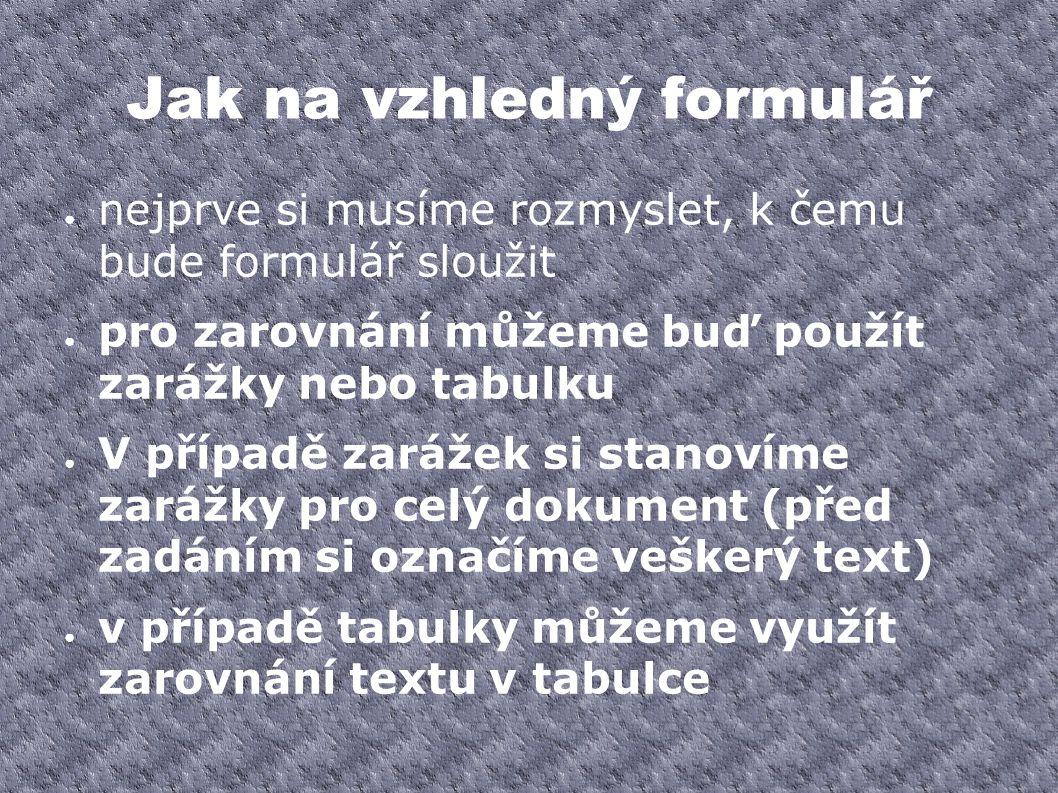 Jak na vzhledný formulář ● nejprve si musíme rozmyslet, k čemu bude formulář sloužit ● pro zarovnání můžeme buď použít zarážky nebo tabulku ● V případ