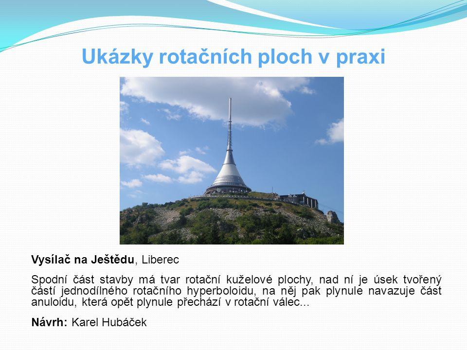 Ukázky rotačních ploch v praxi Vysílač na Ještědu, Liberec Spodní část stavby má tvar rotační kuželové plochy, nad ní je úsek tvořený částí jednodílné