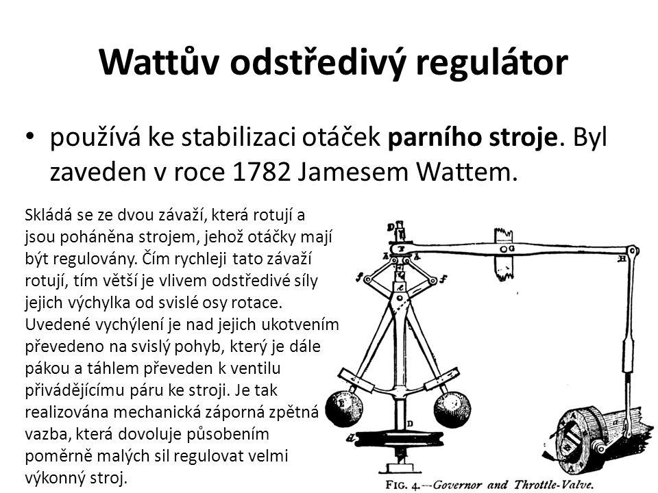Wattův odstředivý regulátor používá ke stabilizaci otáček parního stroje. Byl zaveden v roce 1782 Jamesem Wattem. Skládá se ze dvou závaží, která rotu