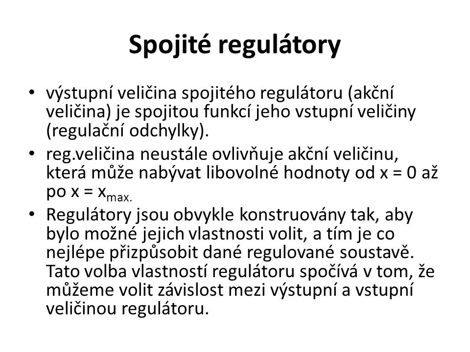 Spojité regulátory výstupní veličina spojitého regulátoru (akční veličina) je spojitou funkcí jeho vstupní veličiny (regulační odchylky). reg.veličina