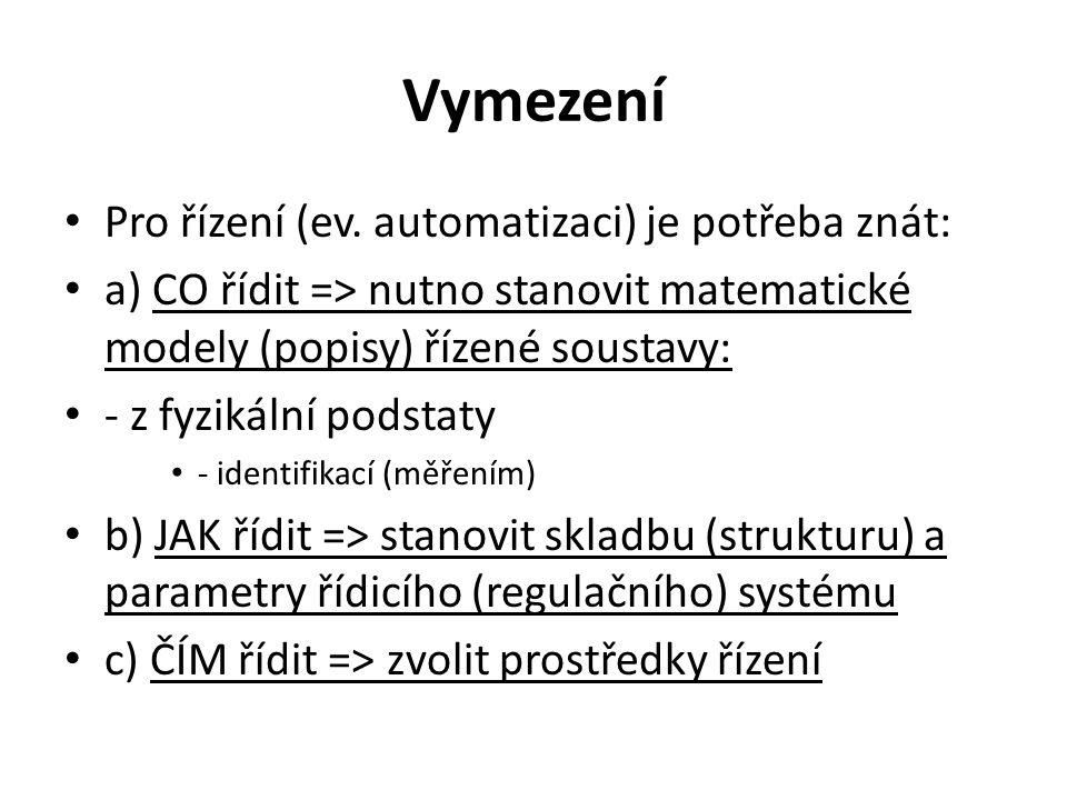 Vymezení Pro řízení (ev. automatizaci) je potřeba znát: a) CO řídit => nutno stanovit matematické modely (popisy) řízené soustavy: - z fyzikální podst