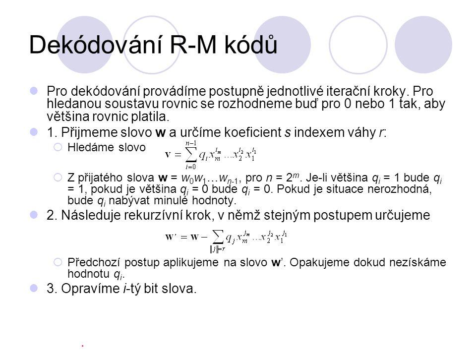 Dekódování R-M kódů Pro dekódování provádíme postupně jednotlivé iterační kroky. Pro hledanou soustavu rovnic se rozhodneme buď pro 0 nebo 1 tak, aby