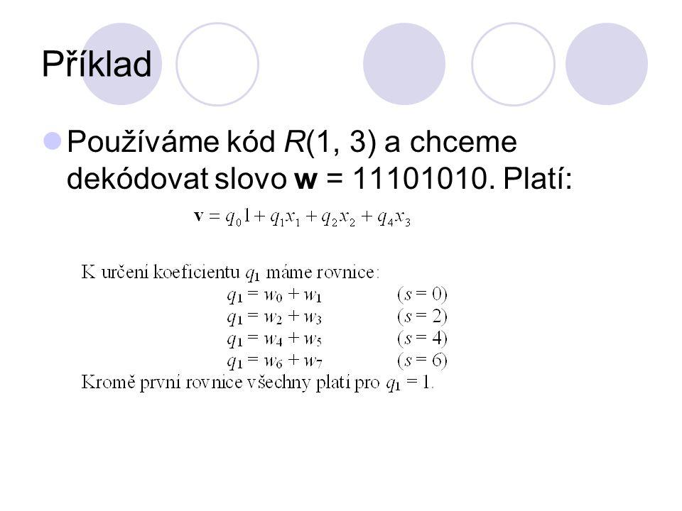 Příklad Používáme kód R(1, 3) a chceme dekódovat slovo w = 11101010. Platí: