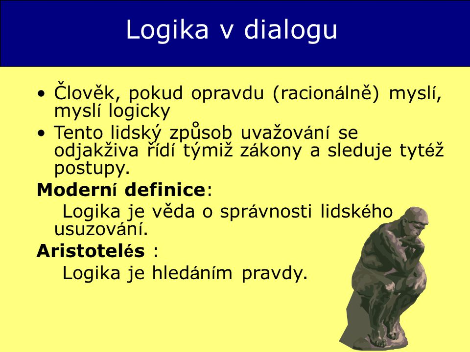 Logika v dialogu Člověk, pokud opravdu (racion á lně) mysl í, mysl í logicky Tento lidský způsob uvažov á n í se odjakživa ř í d í týmiž z á kony a sleduje tyt é ž postupy.