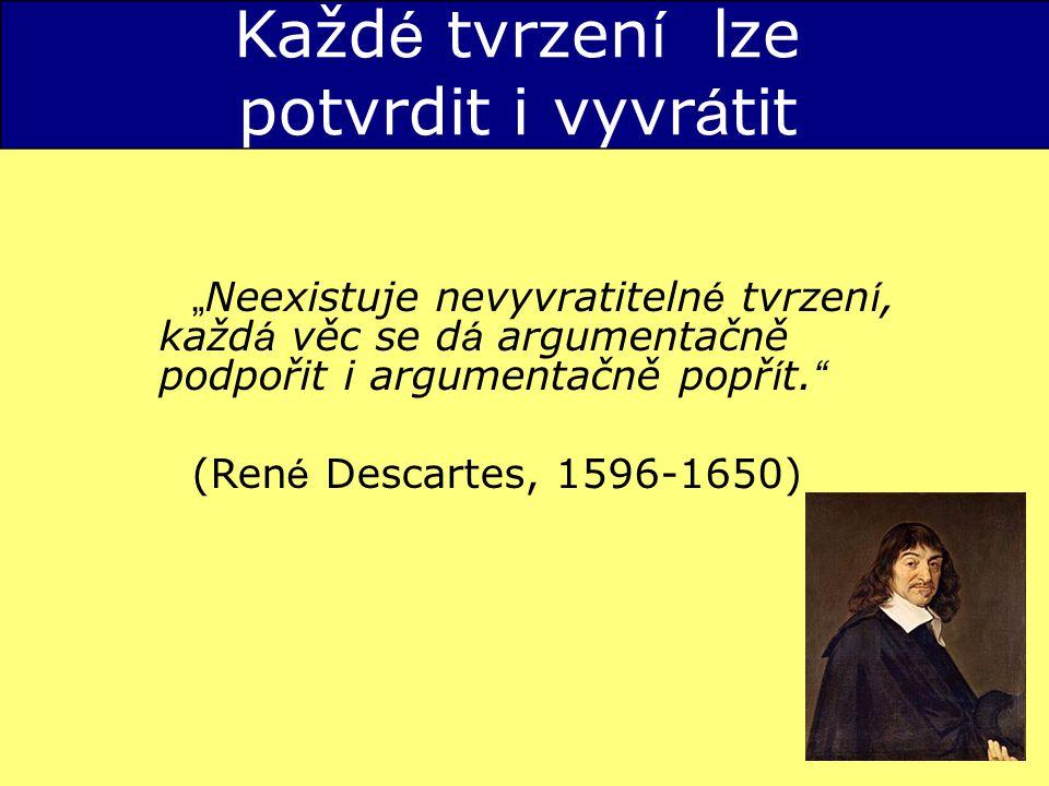 """Každ é tvrzen í lze potvrdit i vyvr á tit """" Neexistuje nevyvratiteln é tvrzen í, každ á věc se d á argumentačně podpořit i argumentačně popř í t."""