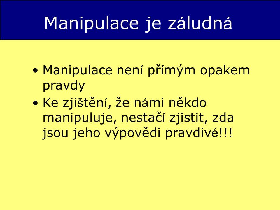 Manipulace je z á ludn á Manipulace nen í př í mým opakem pravdy Ke zji š těn í, že n á mi někdo manipuluje, nestač í zjistit, zda jsou jeho výpovědi pravdiv é !!!