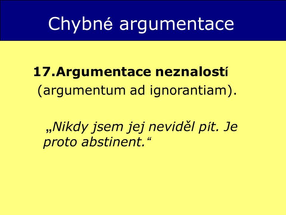 Chybn é argumentace 17.Argumentace neznalost í (argumentum ad ignorantiam).