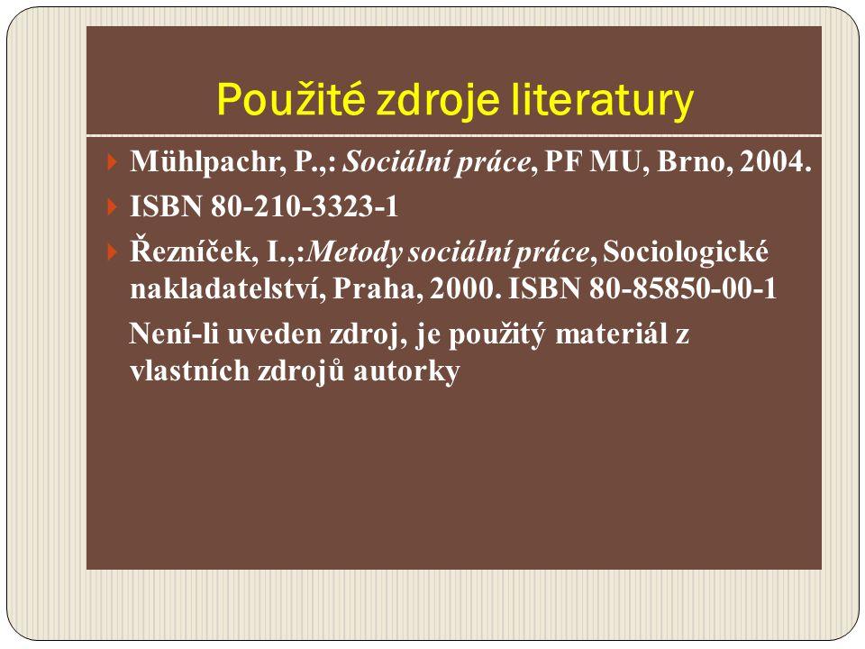 Použité zdroje literatury  Mühlpachr, P.,: Sociální práce, PF MU, Brno, 2004.  ISBN 80-210-3323-1  Řezníček, I.,:Metody sociální práce, Sociologick