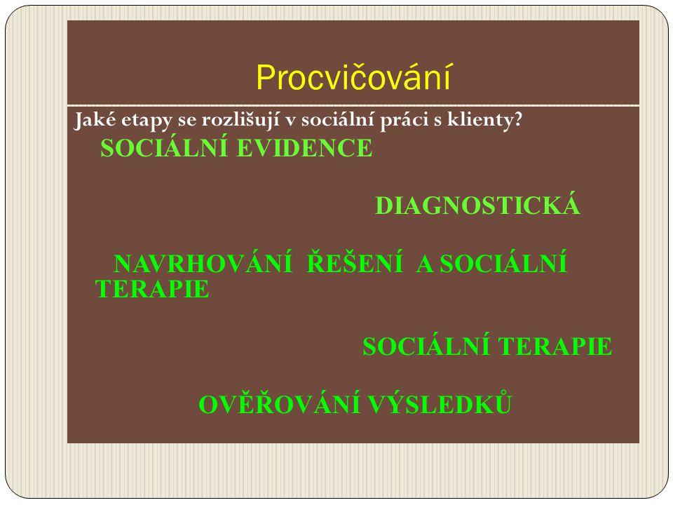 Procvičování Jaké etapy se rozlišují v sociální práci s klienty? SOCIÁLNÍ EVIDENCE DIAGNOSTICKÁ NAVRHOVÁNÍ ŘEŠENÍ A SOCIÁLNÍ TERAPIE SOCIÁLNÍ TERAPIE