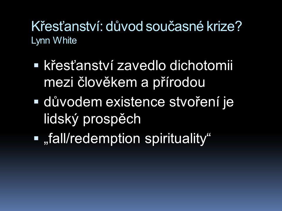 Křesťanství: důvod současné krize? Lynn White  křesťanství zavedlo dichotomii mezi člověkem a přírodou  důvodem existence stvoření je lidský prospěc