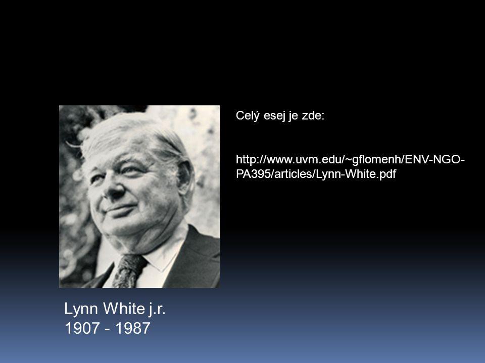 Lynn White j.r. 1907 - 1987 Celý esej je zde: http://www.uvm.edu/~gflomenh/ENV-NGO- PA395/articles/Lynn-White.pdf