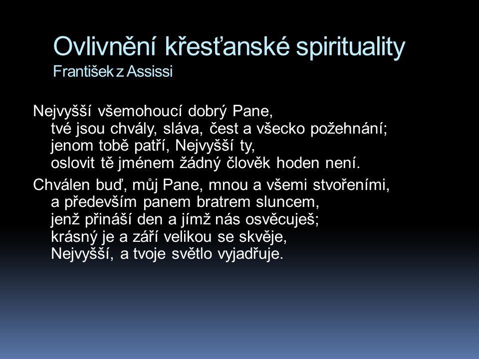 Ovlivnění křesťanské spirituality František z Assissi Nejvyšší všemohoucí dobrý Pane, tvé jsou chvály, sláva, čest a všecko požehnání; jenom tobě patř