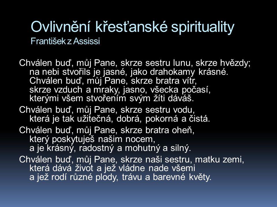 Ovlivnění křesťanské spirituality František z Assissi Chválen buď, můj Pane, skrze sestru lunu, skrze hvězdy; na nebi stvořils je jasné, jako drahokam