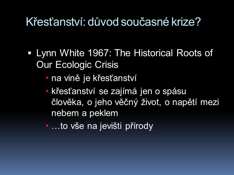 Křesťanství: důvod současné krize?  Lynn White 1967: The Historical Roots of Our Ecologic Crisis  na vině je křesťanství  křesťanství se zajímá jen