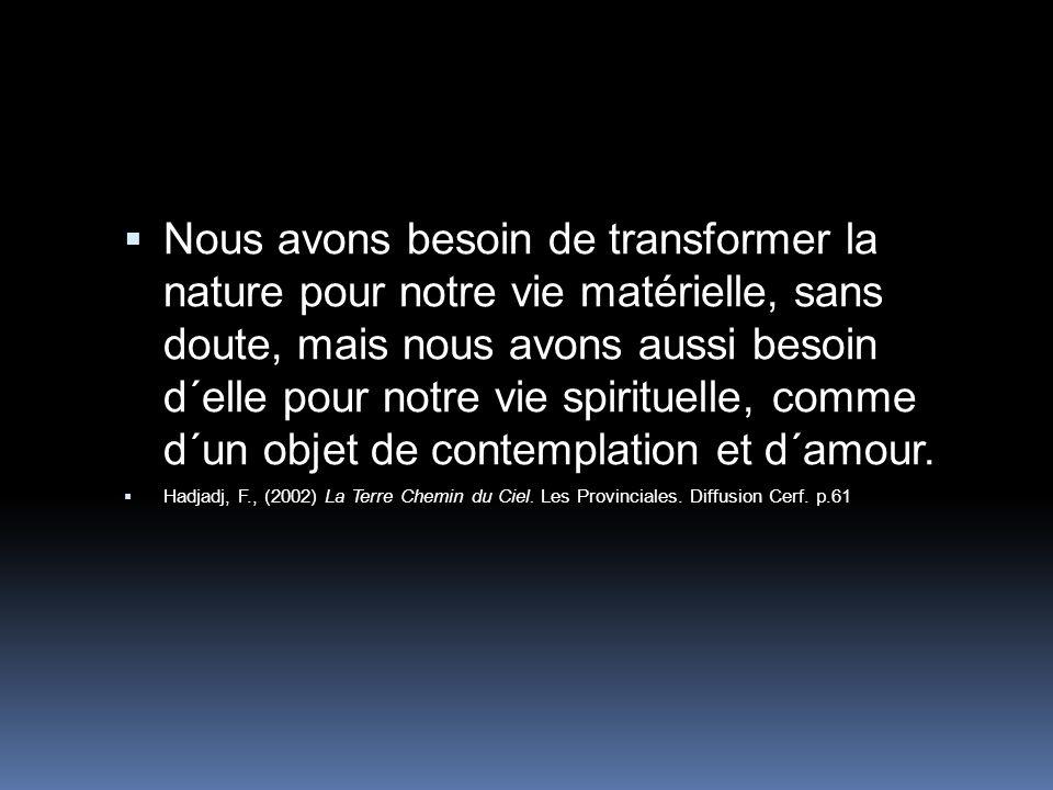 Nous avons besoin de transformer la nature pour notre vie matérielle, sans doute, mais nous avons aussi besoin d´elle pour notre vie spirituelle, co