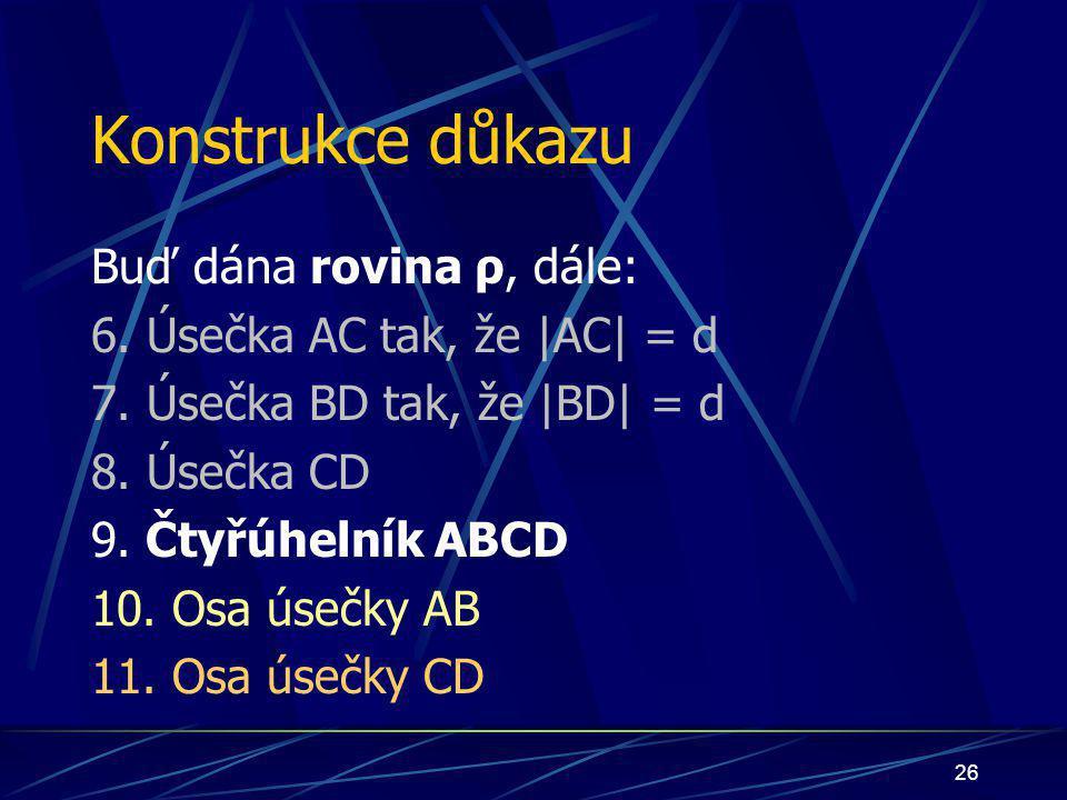 25 Konstrukce důkazu Buď dána rovina ρ, dále: 5. ∡ ABD', jehož velikost je větší než 90° 6. Úsečka AC tak, že  AC  = d 7. Úsečka BD tak, že  BD  = d 8