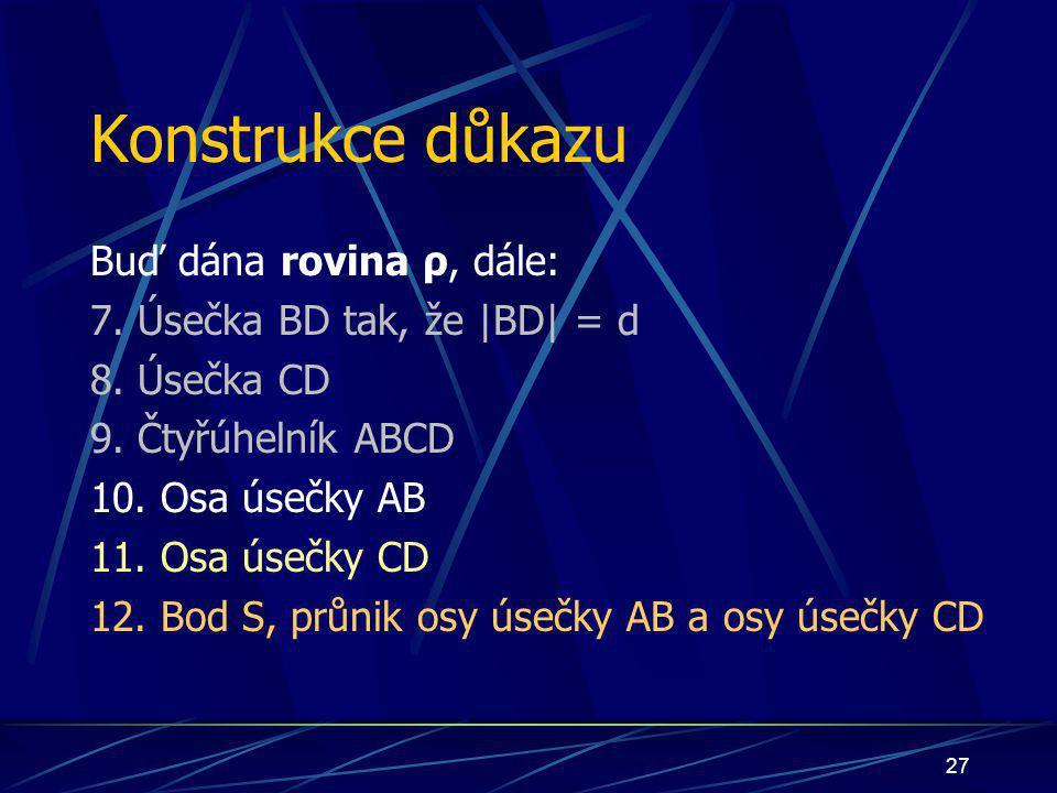 26 Konstrukce důkazu Buď dána rovina ρ, dále: 6. Úsečka AC tak, že  AC  = d 7. Úsečka BD tak, že  BD  = d 8. Úsečka CD 9. Čtyřúhelník ABCD 10. Osa úse