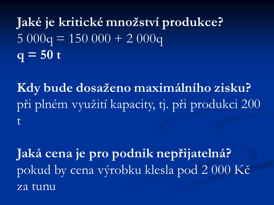Jaké je kritické množství produkce? 5 000q = 150 000 + 2 000q q = 50 t Kdy bude dosaženo maximálního zisku? při plném využití kapacity, tj. při produk