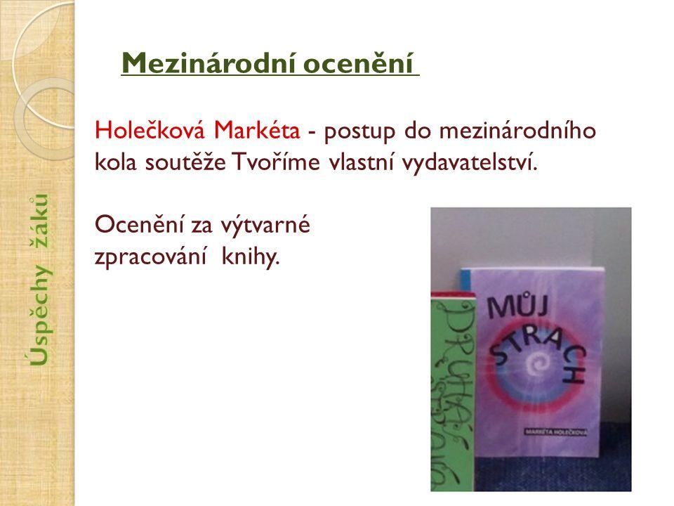 Mezinárodní ocenění Holečková Markéta - postup do mezinárodního kola soutěže Tvoříme vlastní vydavatelství. Ocenění za výtvarné zpracování knihy.