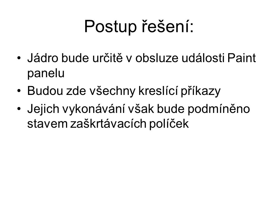 Dokončení příkladu private void tlačítkoHádám_Click(object sender, EventArgs e) { int hádanéČíslo; try { hádanéČíslo = Convert.ToInt32(poleHádám.Text); } catch { MessageBox.Show( Zadán nekorektní údaj. ); return; } if (hádanéČíslo == myšlenéČíslo) MessageBox.Show ( UHODL(A) JSTE! ); else MessageBox.Show( Neuhodl(a) jste, zkuste znovu. ); }