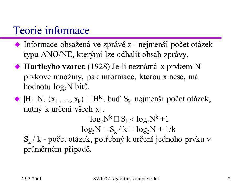 15.3.2001SWI072 Algoritmy komprese dat2 Teorie informace u Informace obsažená ve zprávě z - nejmenší počet otázek typu ANO/NE, kterými lze odhalit obsah zprávy.