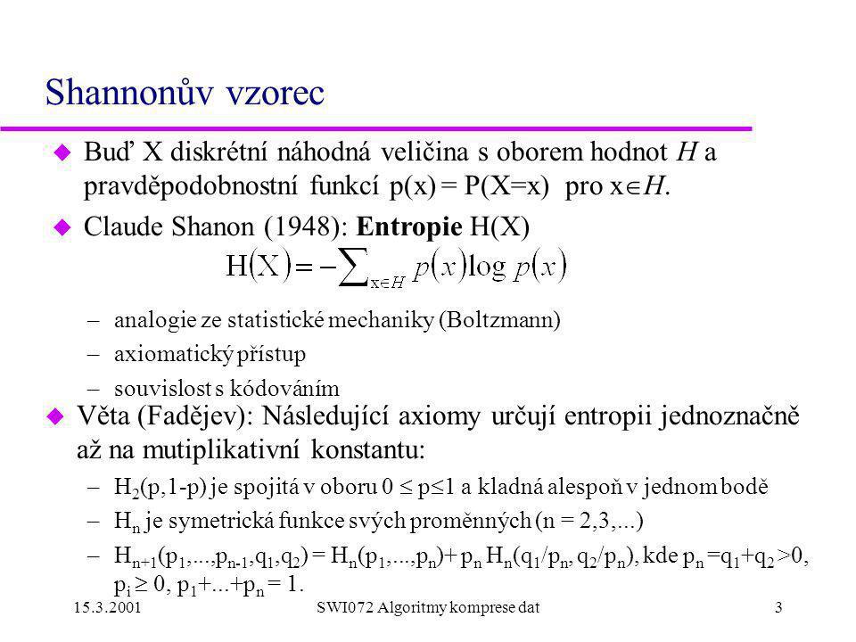 15.3.2001SWI072 Algoritmy komprese dat3 Shannonův vzorec u Věta (Fadějev): Následující axiomy určují entropii jednoznačně až na mutiplikativní konstantu: –H 2 (p,1-p) je spojitá v oboru 0  p  1 a kladná alespoň v jednom bodě –H n je symetrická funkce svých proměnných (n = 2,3,...) –H n+1 (p 1,...,p n-1,q 1,q 2 ) = H n (p 1,...,p n )+ p n H n (q 1 /p n, q 2 /p n ), kde p n =q 1 +q 2 >0, p i  0, p 1 +...+p n = 1.