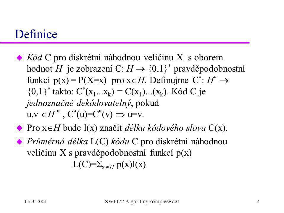 15.3.2001SWI072 Algoritmy komprese dat4 Definice u Kód C pro diskrétní náhodnou veličinu X s oborem hodnot H je zobrazení C: H  {0,1} * pravděpodobnostní funkcí p(x) = P(X=x) pro x  H.