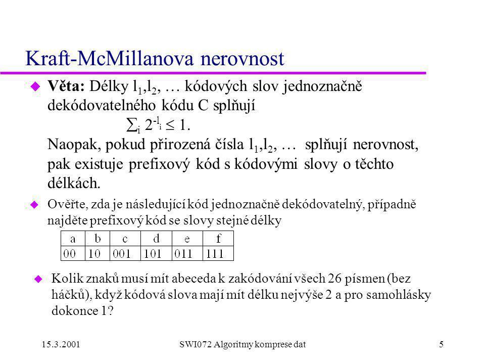 15.3.2001SWI072 Algoritmy komprese dat5 Kraft-McMillanova nerovnost u Věta: Délky l 1,l 2, … kódových slov jednoznačně dekódovatelného kódu C splňují  i 2 -l i  1.